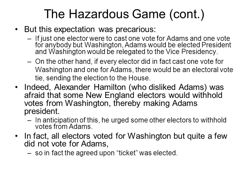 The Hazardous Game (cont.) But this expectation was precarious: –If just one elector were to cast one vote for Adams and one vote for anybody but Wash