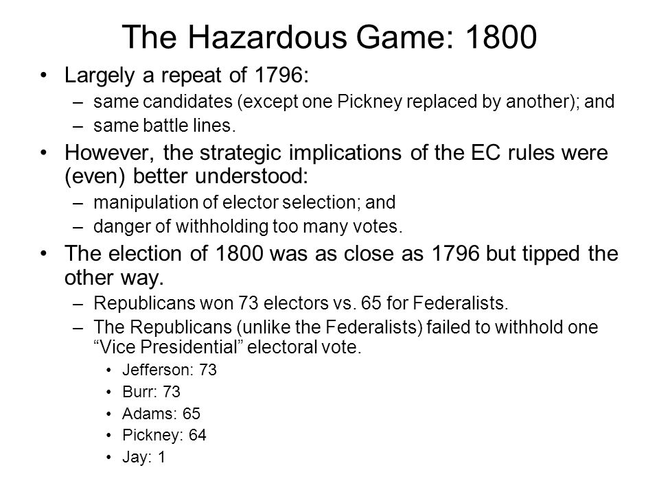 The Hazardous Game: 1800 Largely a repeat of 1796: –same candidates (except one Pickney replaced by another); and –same battle lines. However, the str