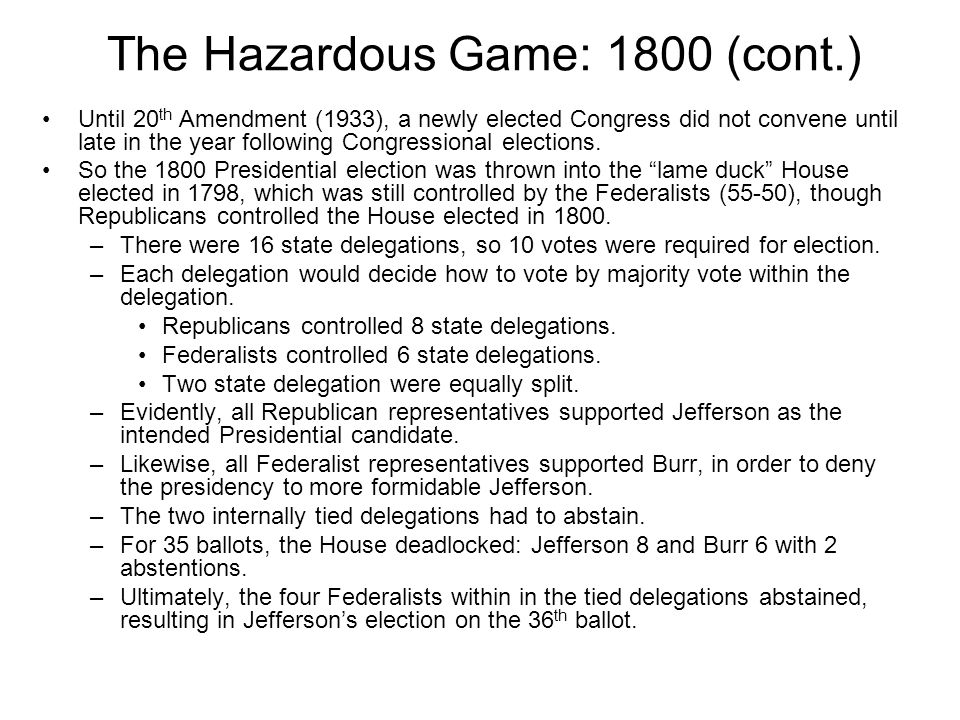 The Hazardous Game: 1800 (cont.) Until 20 th Amendment (1933), a newly elected Congress did not convene until late in the year following Congressional