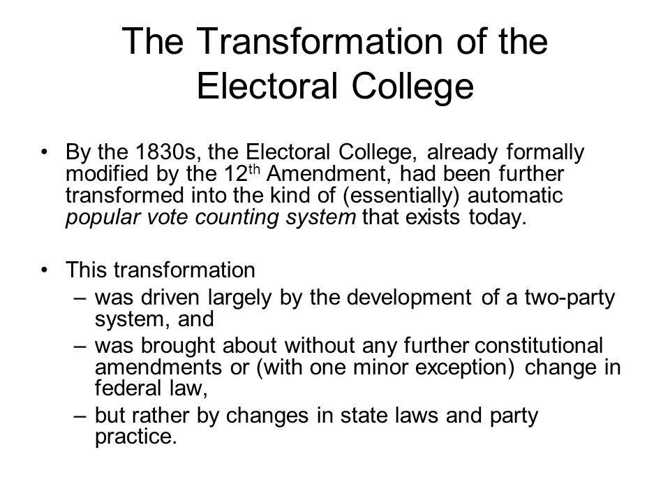 The Transformation of the Electoral College By the 1830s, the Electoral College, already formally modified by the 12 th Amendment, had been further tr