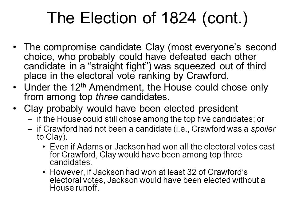 The Election of 1824 (cont.) The compromise candidate Clay (most everyones second choice, who probably could have defeated each other candidate in a s