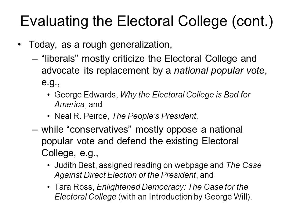 Evaluating the Electoral College (cont.) Today, as a rough generalization, –liberals mostly criticize the Electoral College and advocate its replaceme