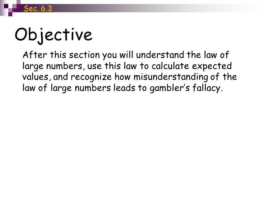 Objective Sec. 6.3 After this section you will understand the law of large numbers, use this law to calculate expected values, and recognize how misun