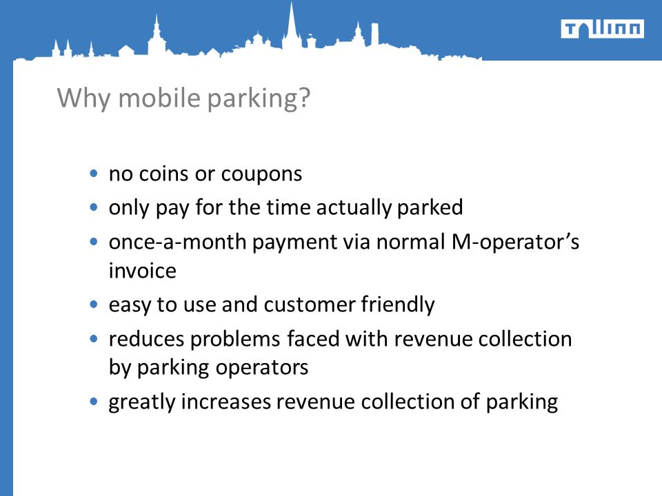 Why mobile parking? no coins or coupons only pay for the time actually parked once-a-month payment via normal M-operators invoice easy to use and cust