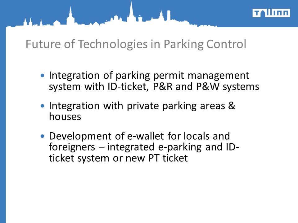 Future of Technologies in Parking Control Integration of parking permit management system with ID-ticket, P&R and P&W systems Integration with private