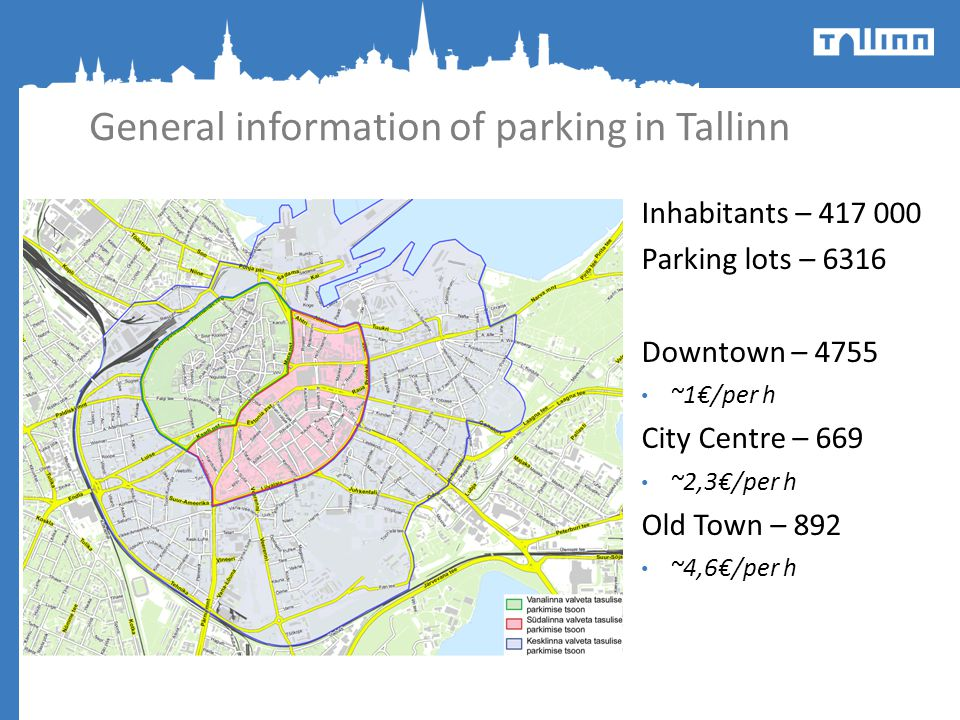 General information of parking in Tallinn Inhabitants – 417 000 Parking lots – 6316 Downtown – 4755 ~1/per h City Centre – 669 ~2,3/per h Old Town – 8
