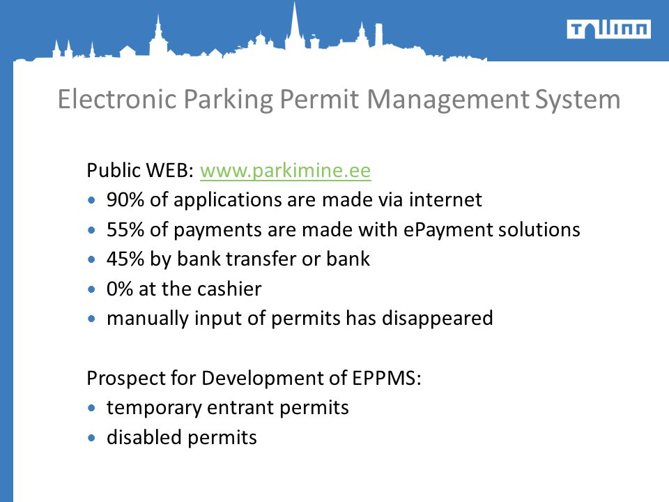 Electronic Parking Permit Management System Public WEB: www.parkimine.eewww.parkimine.ee 90% of applications are made via internet 55% of payments are