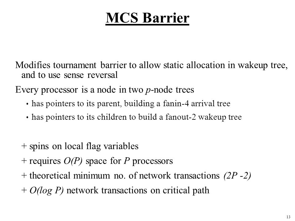 13 MCS Barrier Modifies tournament barrier to allow static allocation in wakeup tree, and to use sense reversal Every processor is a node in two p-node trees has pointers to its parent, building a fanin-4 arrival tree has pointers to its children to build a fanout-2 wakeup tree + spins on local flag variables + requires O(P) space for P processors + theoretical minimum no.