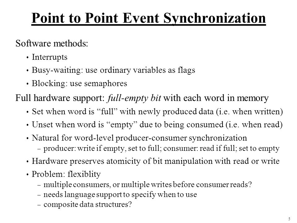 5 Point to Point Event Synchronization Software methods: Interrupts Busy-waiting: use ordinary variables as flags Blocking: use semaphores Full hardware support: full-empty bit with each word in memory Set when word is full with newly produced data (i.e.