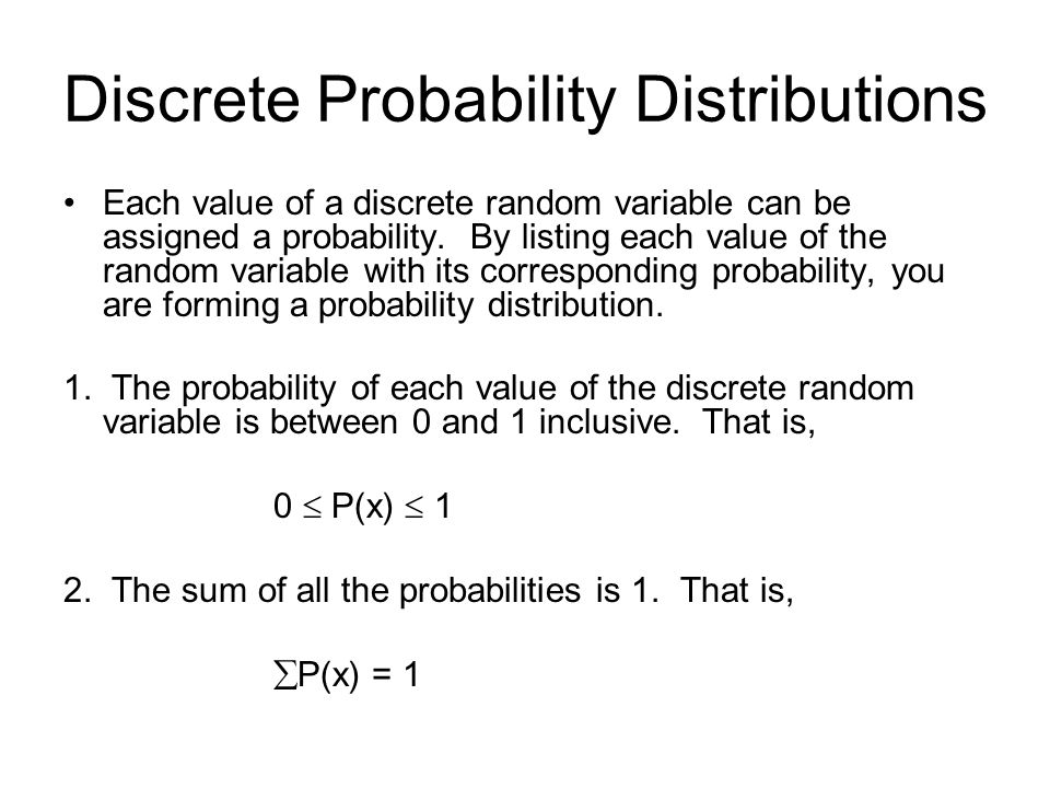 Discrete Probability Distributions Each value of a discrete random variable can be assigned a probability. By listing each value of the random variabl