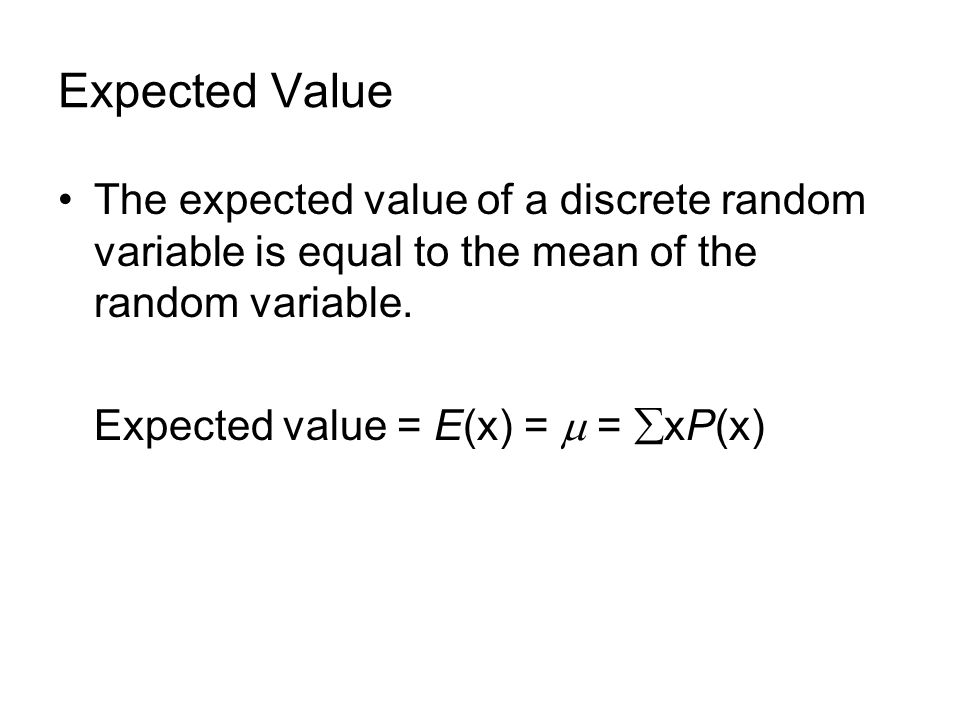 Expected Value The expected value of a discrete random variable is equal to the mean of the random variable. Expected value = E(x) = = xP(x)