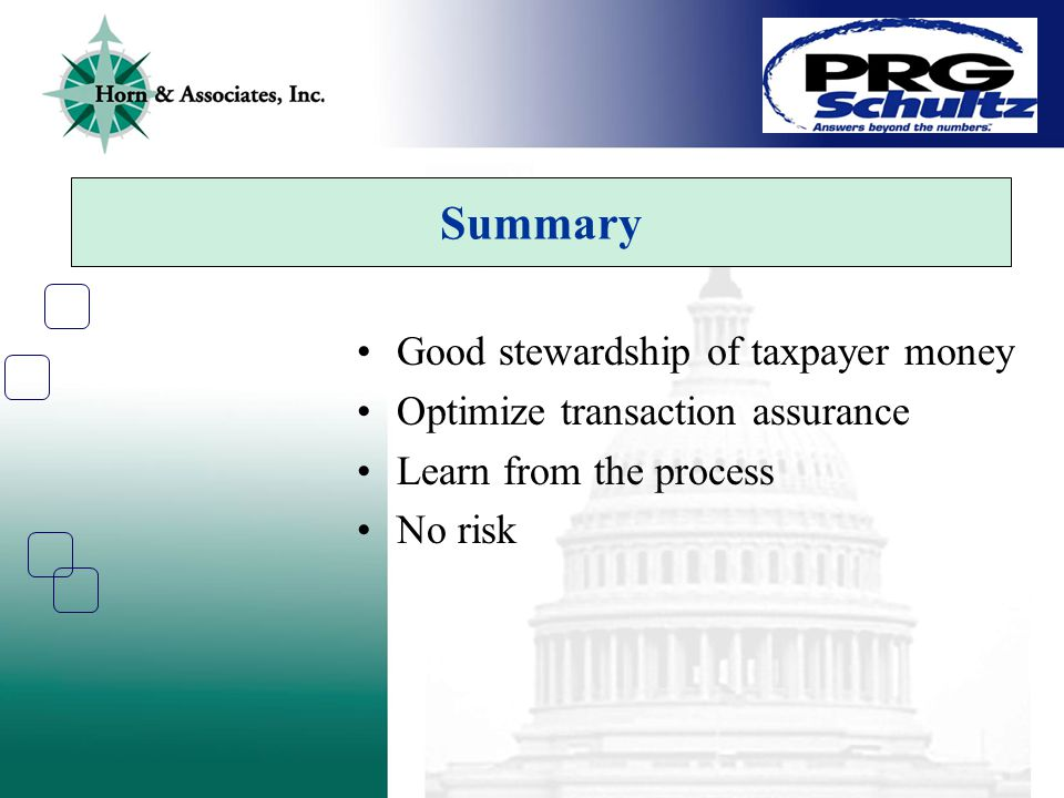 Summary Good stewardship of taxpayer money Optimize transaction assurance Learn from the process No risk