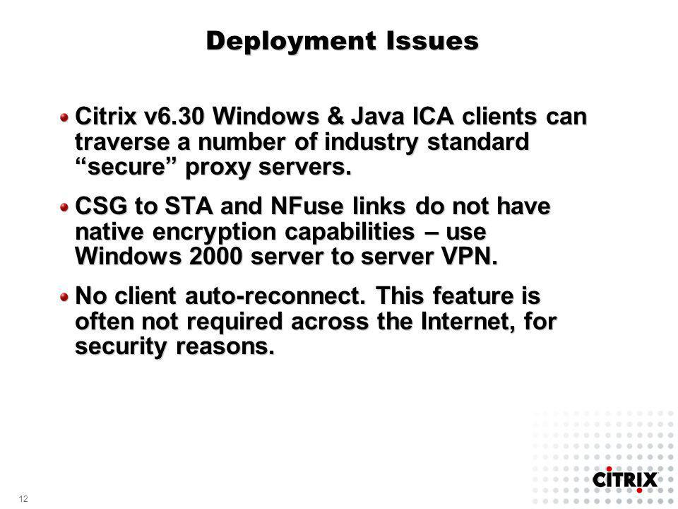 12 Deployment Issues Citrix v6.30 Windows & Java ICA clients can traverse a number of industry standard secure proxy servers. CSG to STA and NFuse lin