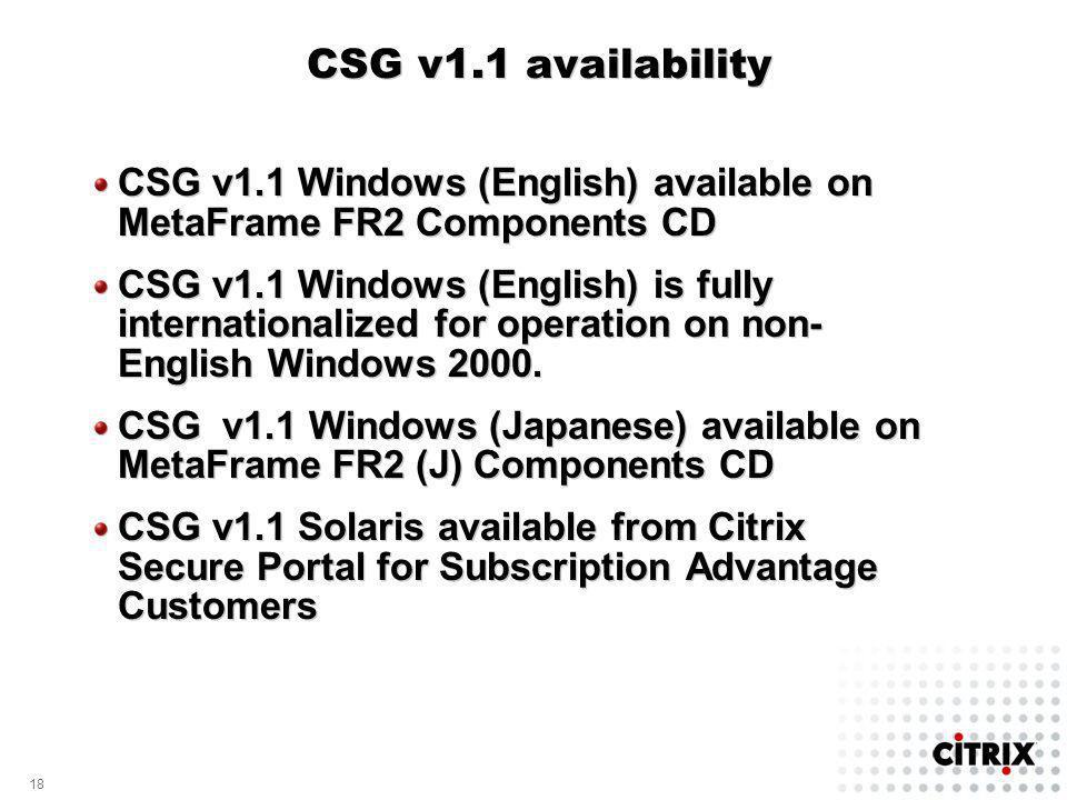 18 CSG v1.1 availability CSG v1.1 Windows (English) available on MetaFrame FR2 Components CD CSG v1.1 Windows (English) is fully internationalized for operation on non- English Windows 2000.