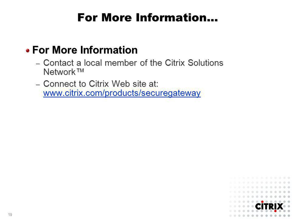 19 For More Information… For More Information – Contact a local member of the Citrix Solutions Network – Connect to Citrix Web site at: www.citrix.com/products/securegateway www.citrix.com/products/securegateway For More Information – Contact a local member of the Citrix Solutions Network – Connect to Citrix Web site at: www.citrix.com/products/securegateway www.citrix.com/products/securegateway