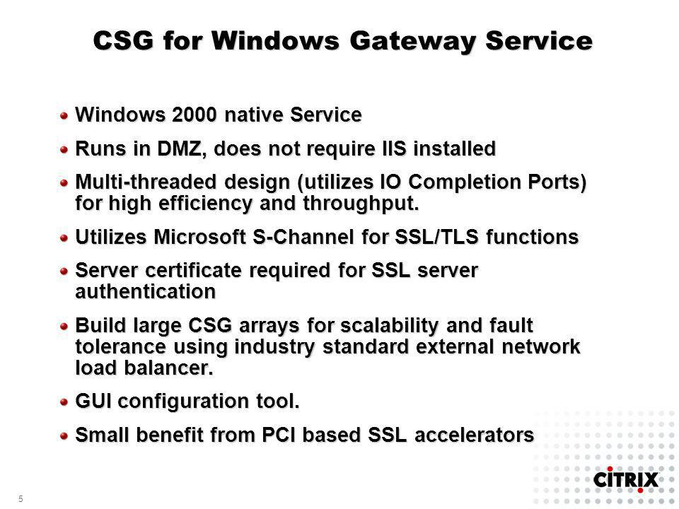 5 5 CSG for Windows Gateway Service Windows 2000 native Service Runs in DMZ, does not require IIS installed Multi-threaded design (utilizes IO Completion Ports) for high efficiency and throughput.