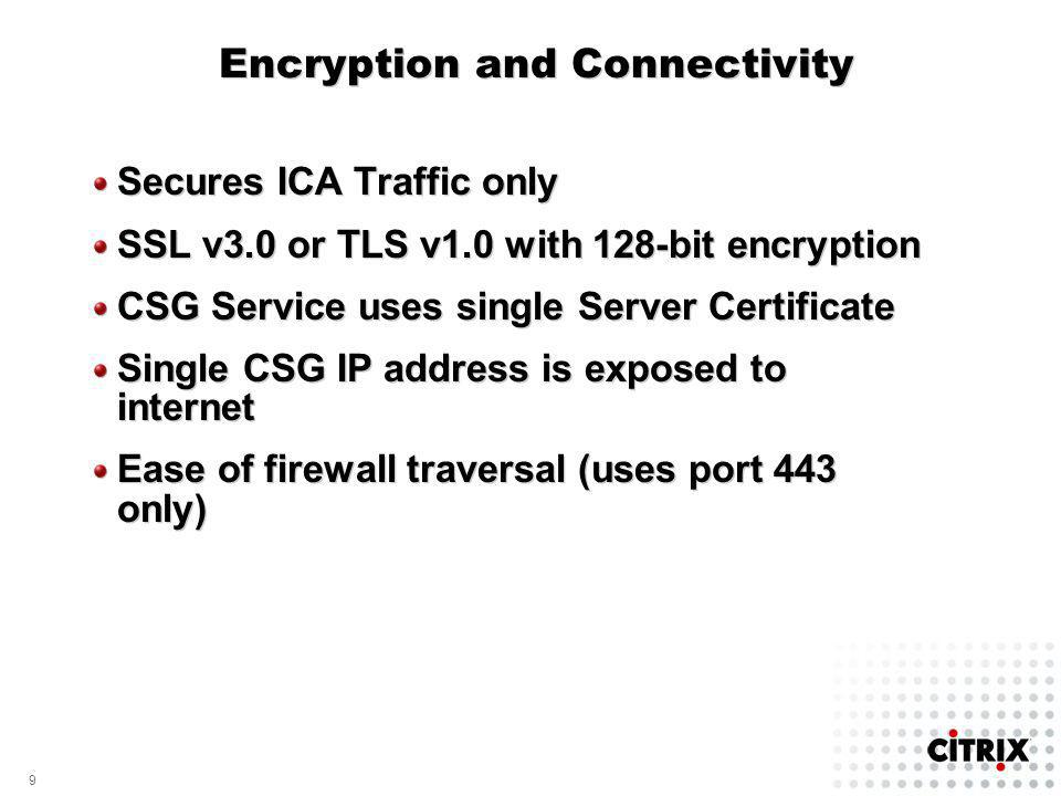 9 9 Encryption and Connectivity Secures ICA Traffic only SSL v3.0 or TLS v1.0 with 128-bit encryption CSG Service uses single Server Certificate Singl