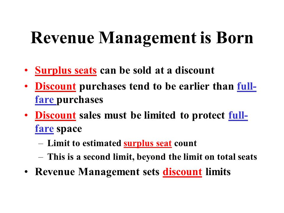 Revenue Management uses Special Vocabulary 1.Fare Bucket = a fare letter code representing a single type of fare: Business C, Full-Fare Coach Y, or Discount H. 2. Authorization = the number of seats allowed to be sold for one fare bucket.