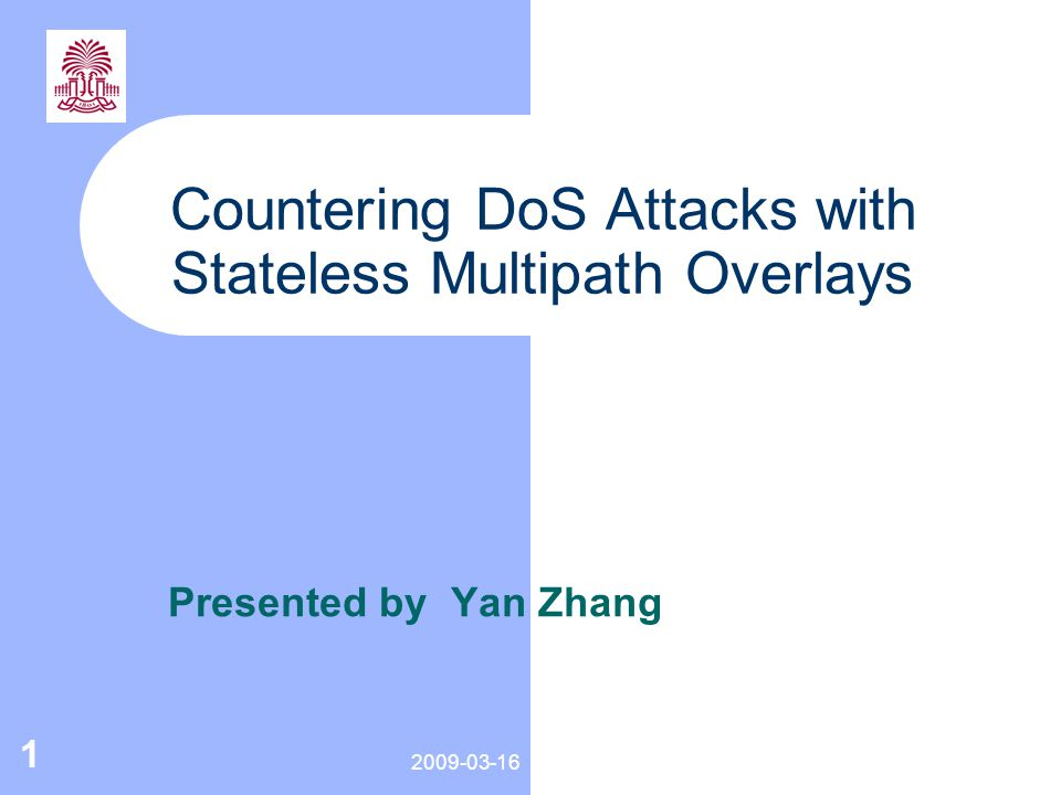 2009-03-16 1 Countering DoS Attacks with Stateless Multipath Overlays Presented by Yan Zhang