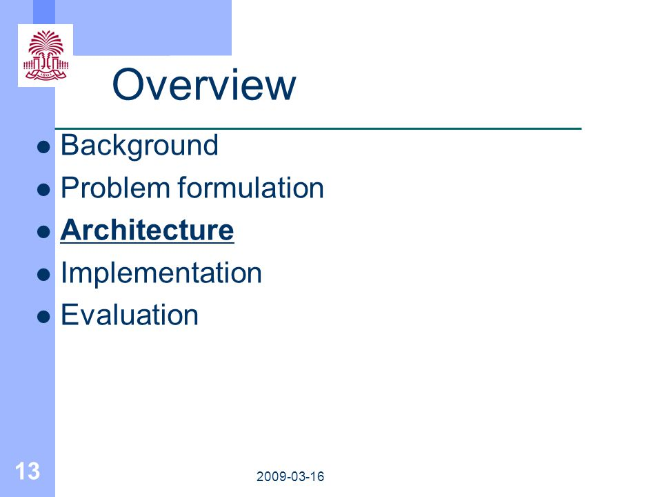 13 2009-03-16 Overview Background Problem formulation Architecture Implementation Evaluation