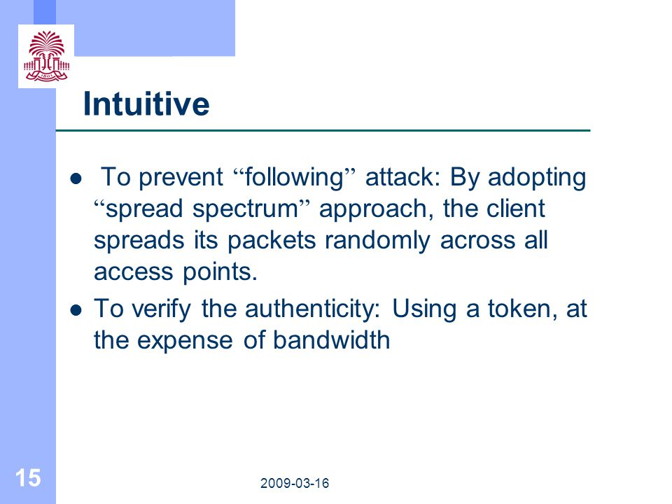 15 2009-03-16 Intuitive To prevent following attack: By adopting spread spectrum approach, the client spreads its packets randomly across all access p