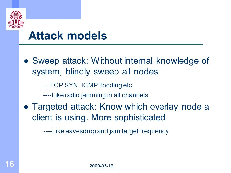 16 2009-03-16 Attack models Sweep attack: Without internal knowledge of system, blindly sweep all nodes ---TCP SYN, ICMP flooding etc ----Like radio j