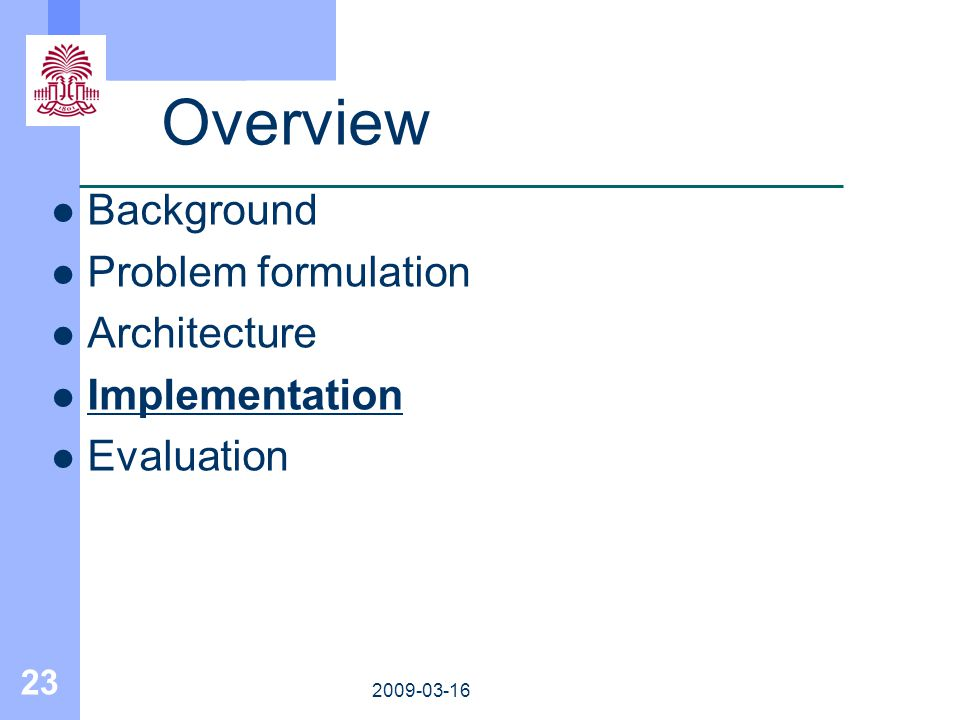 23 2009-03-16 Overview Background Problem formulation Architecture Implementation Evaluation