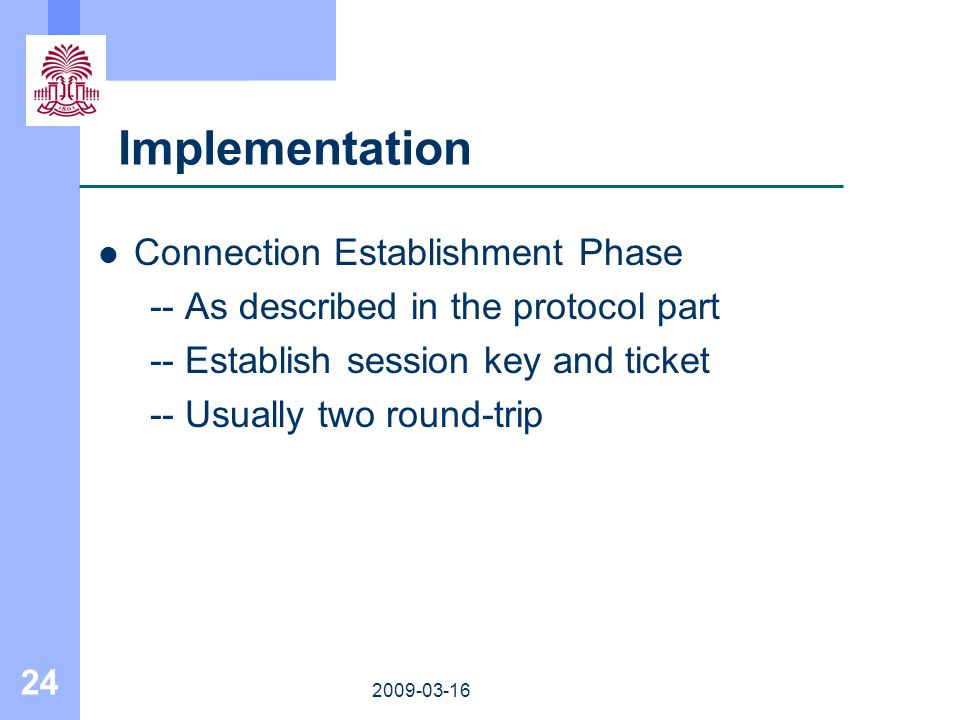 24 2009-03-16 Implementation Connection Establishment Phase -- As described in the protocol part -- Establish session key and ticket -- Usually two ro