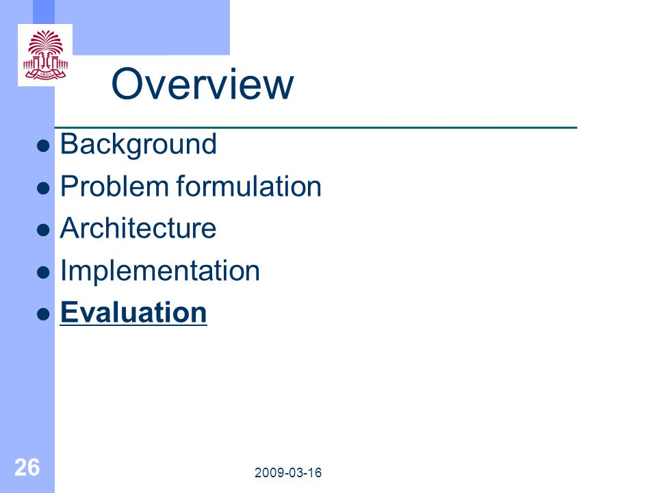 26 2009-03-16 Overview Background Problem formulation Architecture Implementation Evaluation