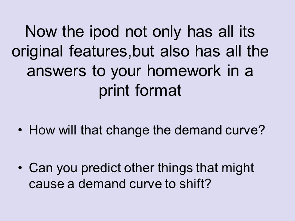 Now the ipod not only has all its original features,but also has all the answers to your homework in a print format How will that change the demand curve.