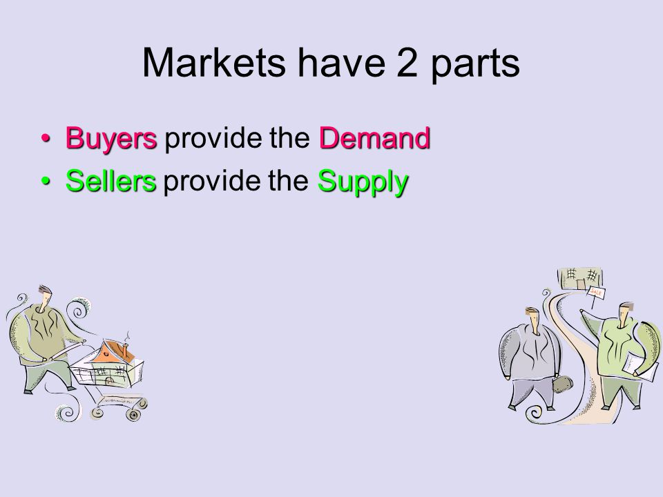 Markets have 2 parts BuyersDemandBuyers provide the Demand SellersSupplySellers provide the Supply