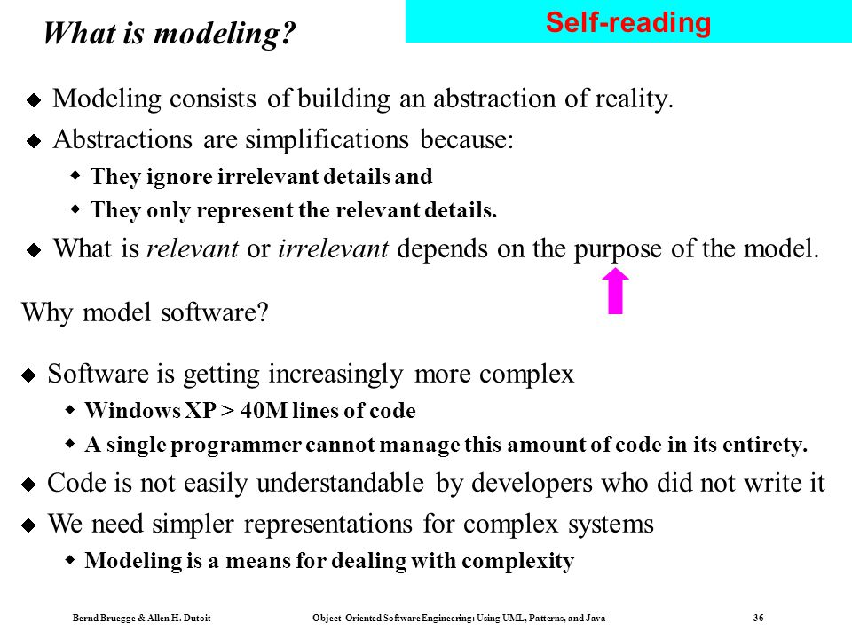Bernd Bruegge & Allen H. Dutoit Object-Oriented Software Engineering: Using UML, Patterns, and Java 35 Overview: modeling with UML What is modeling? W