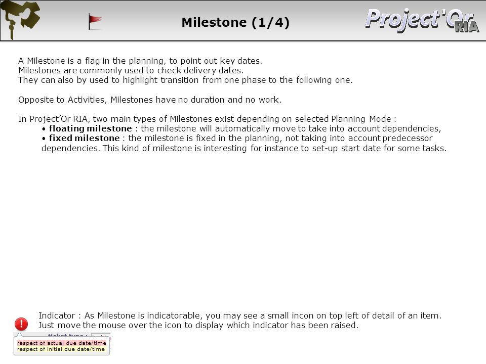 Milestone (1/4) A Milestone is a flag in the planning, to point out key dates. Milestones are commonly used to check delivery dates. They can also by