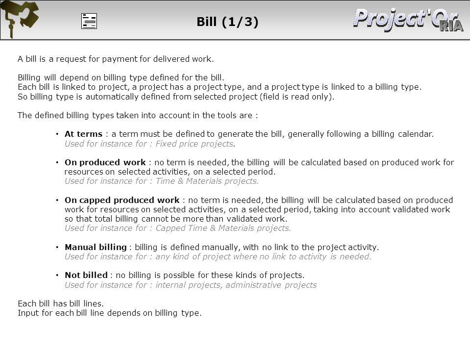 Bill (1/3) A bill is a request for payment for delivered work. Billing will depend on billing type defined for the bill. Each bill is linked to projec