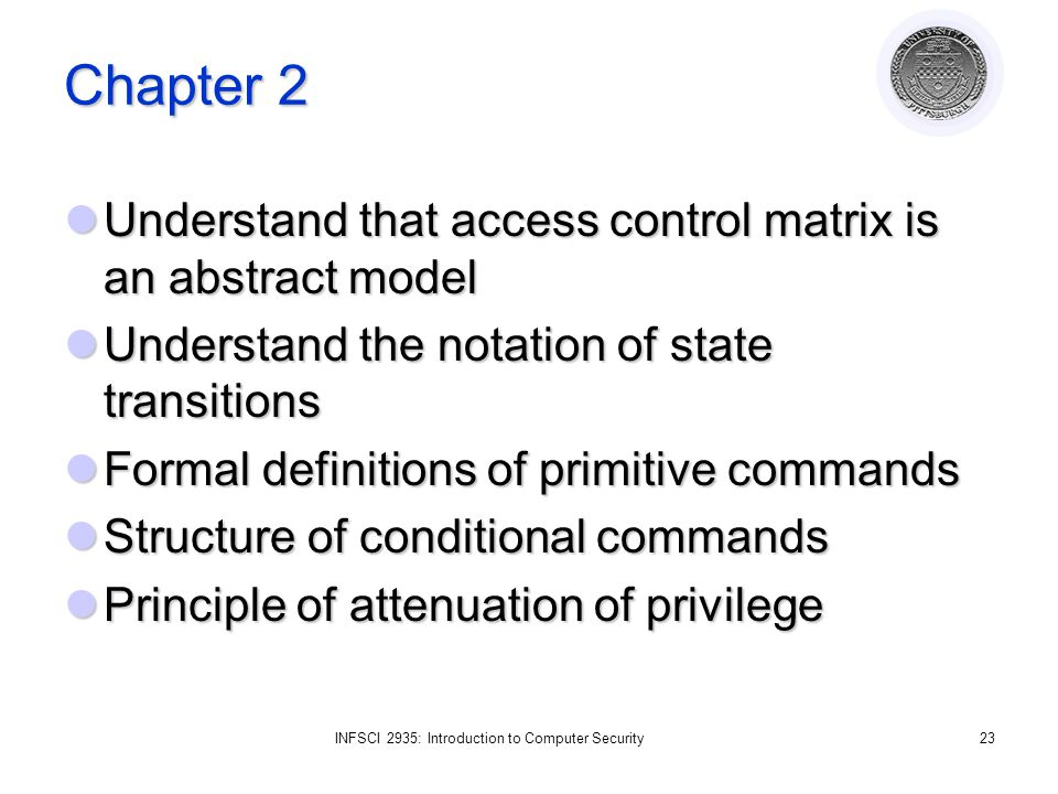 INFSCI 2935: Introduction to Computer Security23 Chapter 2 Understand that access control matrix is an abstract model Understand that access control matrix is an abstract model Understand the notation of state transitions Understand the notation of state transitions Formal definitions of primitive commands Formal definitions of primitive commands Structure of conditional commands Structure of conditional commands Principle of attenuation of privilege Principle of attenuation of privilege