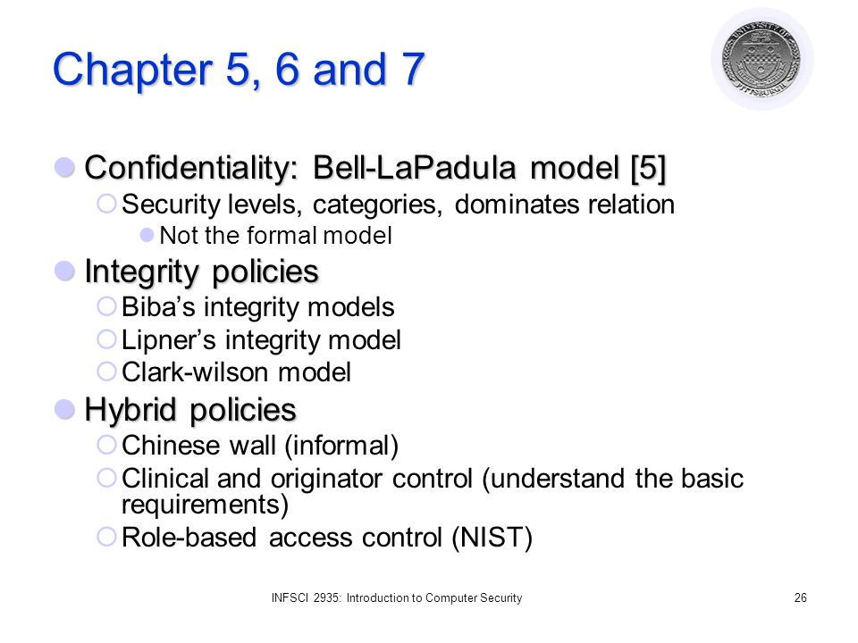 INFSCI 2935: Introduction to Computer Security26 Chapter 5, 6 and 7 Confidentiality: Bell-LaPadula model [5] Confidentiality: Bell-LaPadula model [5] Security levels, categories, dominates relation Not the formal model Integrity policies Integrity policies Bibas integrity models Lipners integrity model Clark-wilson model Hybrid policies Hybrid policies Chinese wall (informal) Clinical and originator control (understand the basic requirements) Role-based access control (NIST)