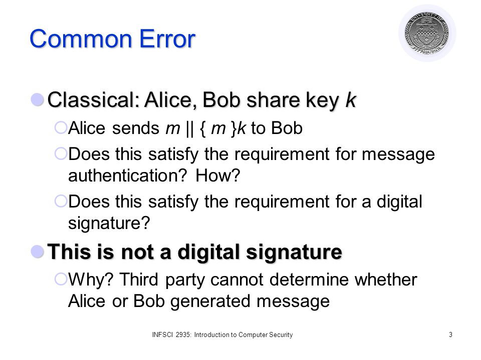 INFSCI 2935: Introduction to Computer Security3 Common Error Classical: Alice, Bob share key k Classical: Alice, Bob share key k Alice sends m || { m }k to Bob Does this satisfy the requirement for message authentication.