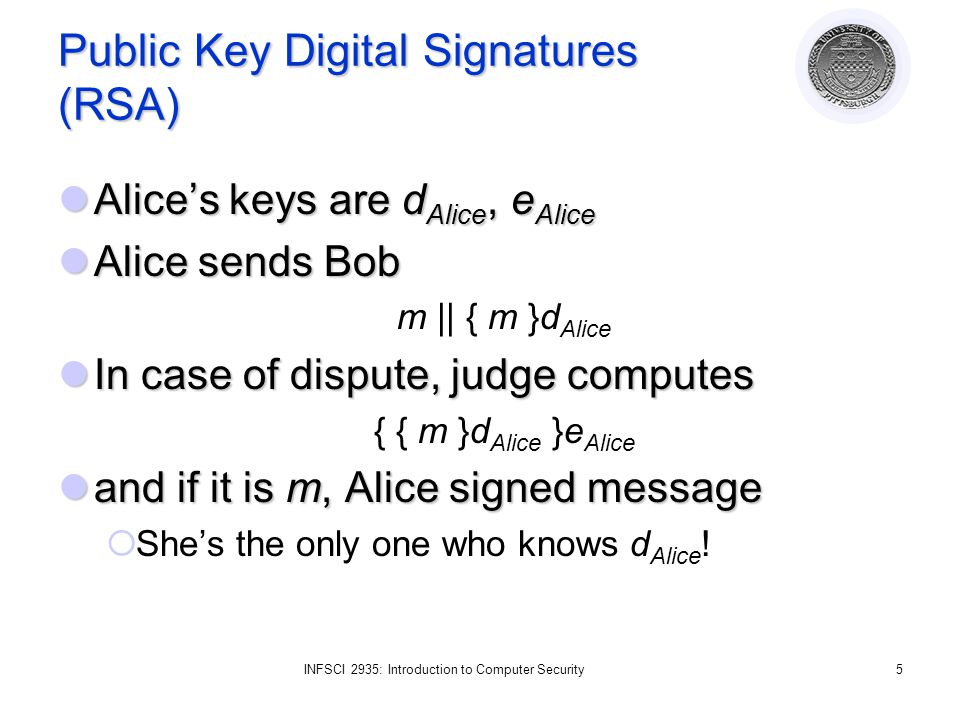 INFSCI 2935: Introduction to Computer Security5 Public Key Digital Signatures (RSA) Alices keys are d Alice, e Alice Alices keys are d Alice, e Alice Alice sends Bob Alice sends Bob m || { m }d Alice In case of dispute, judge computes In case of dispute, judge computes { { m }d Alice }e Alice and if it is m, Alice signed message and if it is m, Alice signed message Shes the only one who knows d Alice !