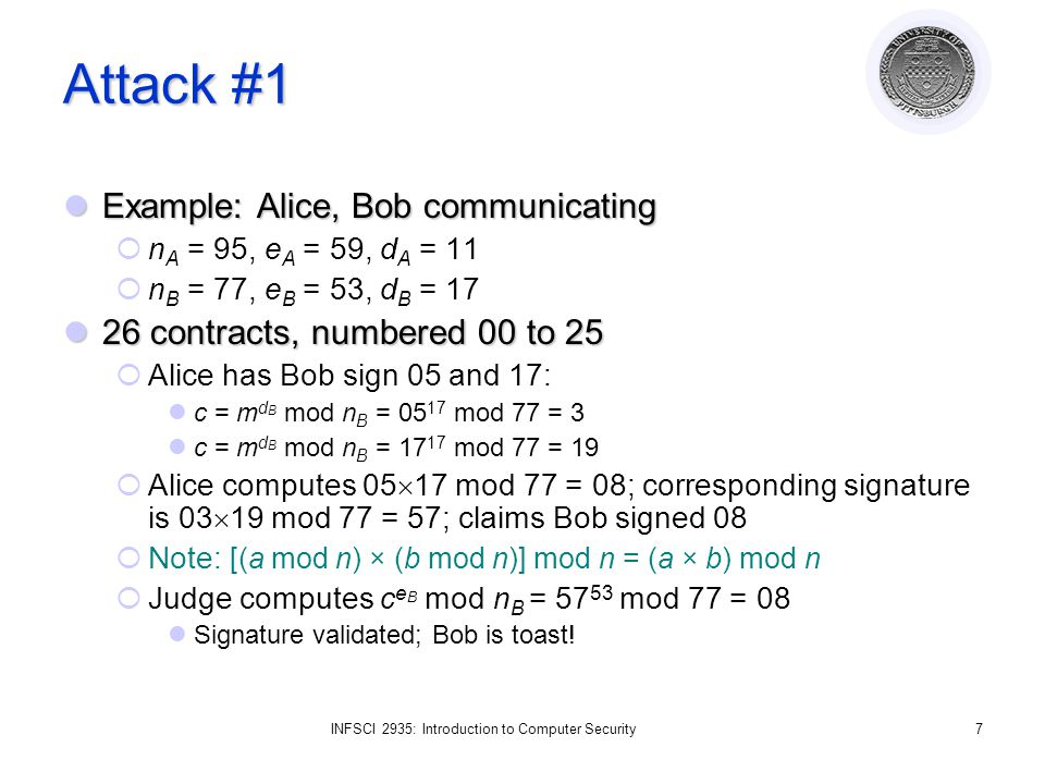 INFSCI 2935: Introduction to Computer Security7 Attack #1 Example: Alice, Bob communicating Example: Alice, Bob communicating n A = 95, e A = 59, d A = 11 n B = 77, e B = 53, d B = 17 26 contracts, numbered 00 to 25 26 contracts, numbered 00 to 25 Alice has Bob sign 05 and 17: c = m d B mod n B = 05 17 mod 77 = 3 c = m d B mod n B = 17 17 mod 77 = 19 Alice computes 05 17 mod 77 = 08; corresponding signature is 03 19 mod 77 = 57; claims Bob signed 08 Note: [(a mod n) × (b mod n)] mod n = (a × b) mod n Judge computes c e B mod n B = 57 53 mod 77 = 08 Signature validated; Bob is toast!