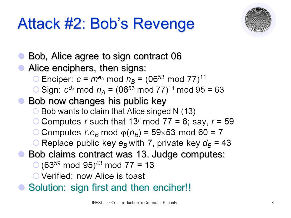 INFSCI 2935: Introduction to Computer Security8 Attack #2: Bobs Revenge Bob, Alice agree to sign contract 06 Bob, Alice agree to sign contract 06 Alice enciphers, then signs: Alice enciphers, then signs: Enciper: c = m e B mod n B = (06 53 mod 77) 11 Sign: c d A mod n A = (06 53 mod 77) 11 mod 95 = 63 Bob now changes his public key Bob now changes his public key Bob wants to claim that Alice singed N (13) Computes r such that 13 r mod 77 = 6; say, r = 59 Computes r.e B mod (n B ) = 59 53 mod 60 = 7 Replace public key e B with 7, private key d B = 43 Bob claims contract was 13.