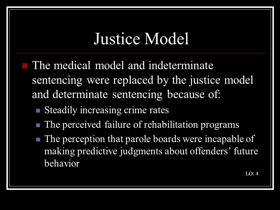 Justice Model The medical model and indeterminate sentencing were replaced by the justice model and determinate sentencing because of: Steadily increa