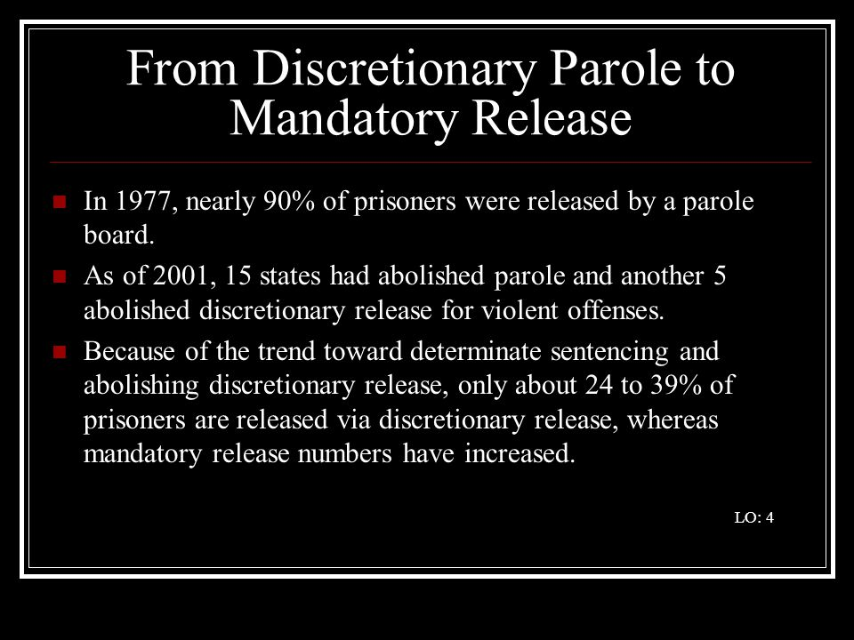From Discretionary Parole to Mandatory Release In 1977, nearly 90% of prisoners were released by a parole board. As of 2001, 15 states had abolished p