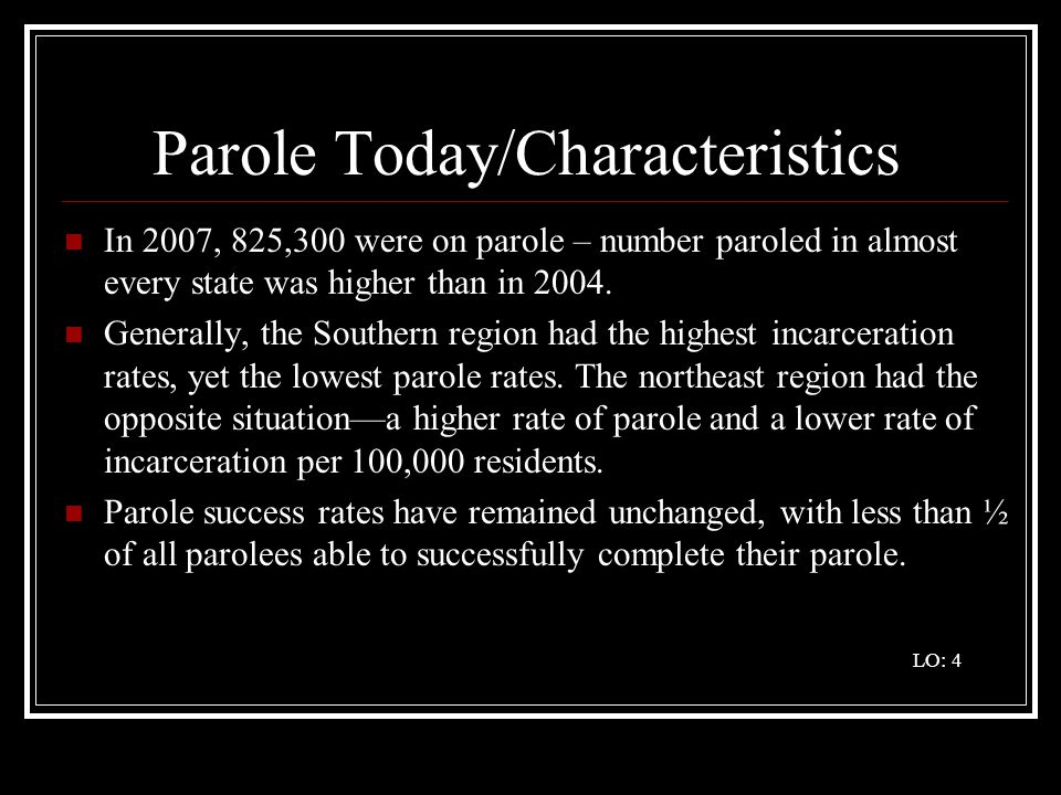 Parole Today/Characteristics In 2007, 825,300 were on parole – number paroled in almost every state was higher than in 2004. Generally, the Southern r