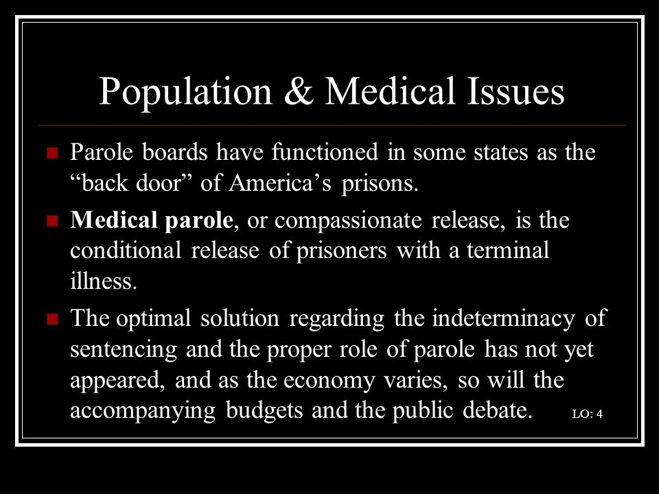 Population & Medical Issues Parole boards have functioned in some states as the back door of Americas prisons. Medical parole, or compassionate releas