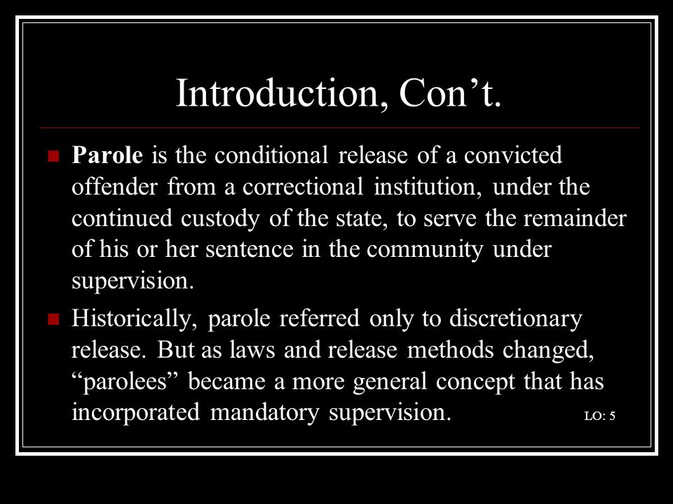 Introduction, Cont. Parole is the conditional release of a convicted offender from a correctional institution, under the continued custody of the stat