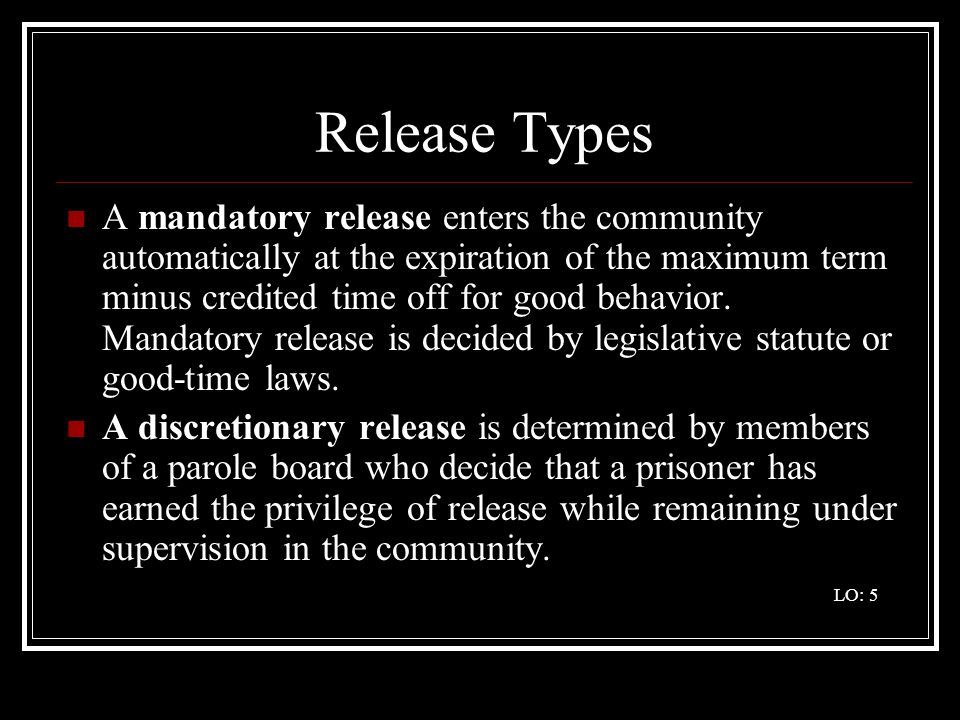 Release Types A mandatory release enters the community automatically at the expiration of the maximum term minus credited time off for good behavior.