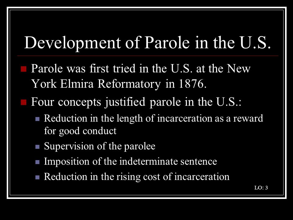 Development of Parole in the U.S. Parole was first tried in the U.S. at the New York Elmira Reformatory in 1876. Four concepts justified parole in the