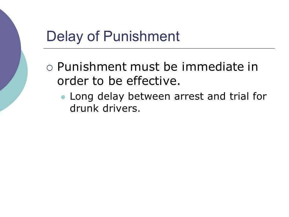 Delay of Punishment Punishment must be immediate in order to be effective.