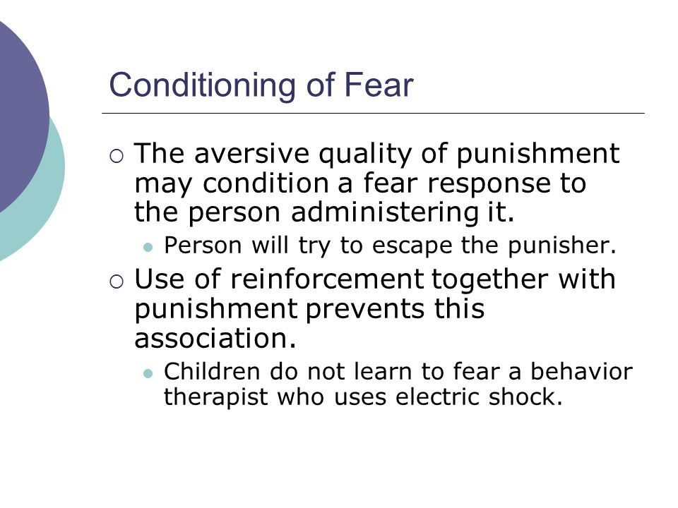 Conditioning of Fear The aversive quality of punishment may condition a fear response to the person administering it.