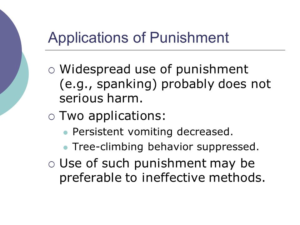 Applications of Punishment Widespread use of punishment (e.g., spanking) probably does not serious harm. Two applications: Persistent vomiting decreas